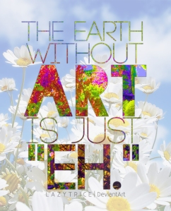 via http://lazytrice.deviantart.com/art/The-Earth-Without-Art-is-just-quot-eh-quot-271619635